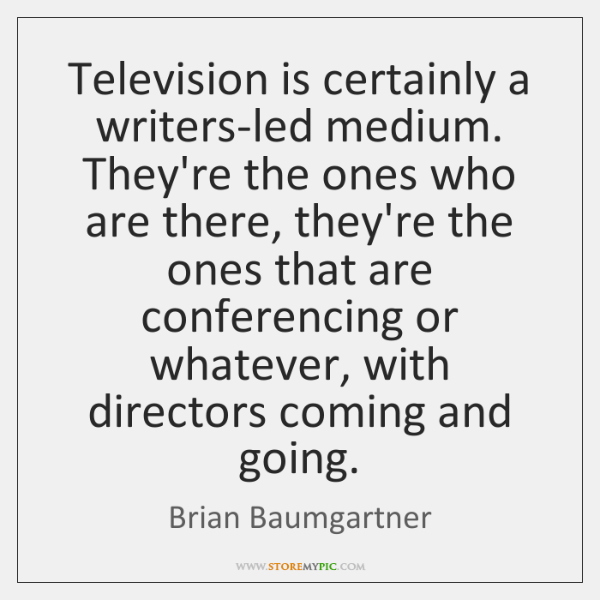 Television is certainly a writers-led medium. They're the ones who are there, ...