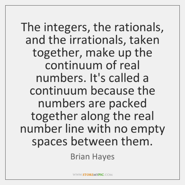 The integers, the rationals, and the irrationals, taken together, make up the ...