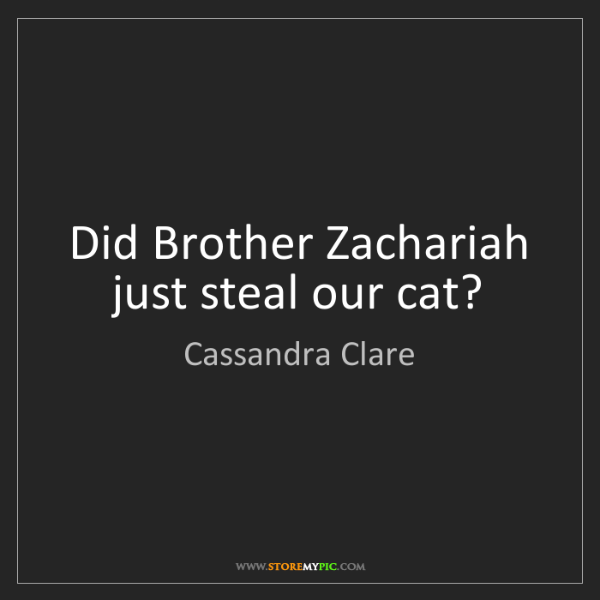 Cassandra Clare: Did Brother Zachariah just steal our cat?