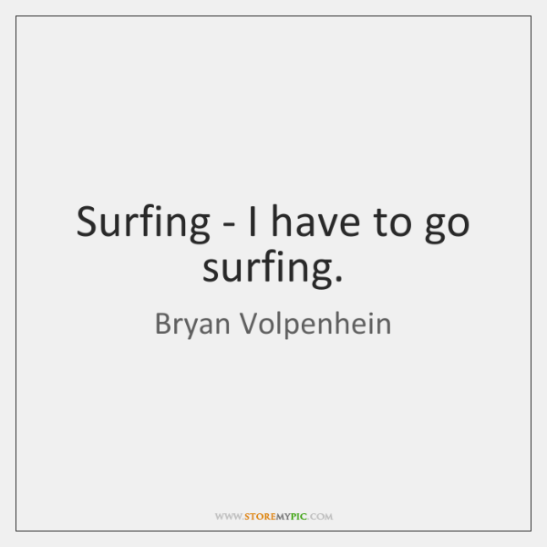 Surfing - I have to go surfing.