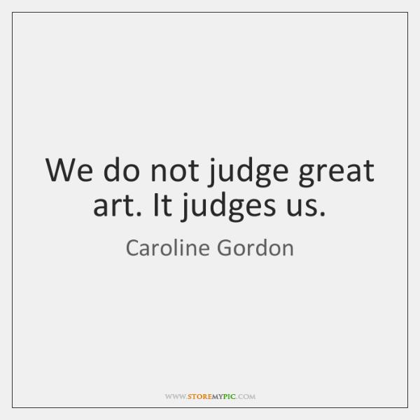 We do not judge great art. It judges us.