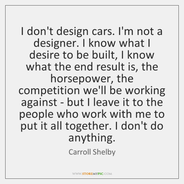 I don't design cars. I'm not a designer. I know what I ...