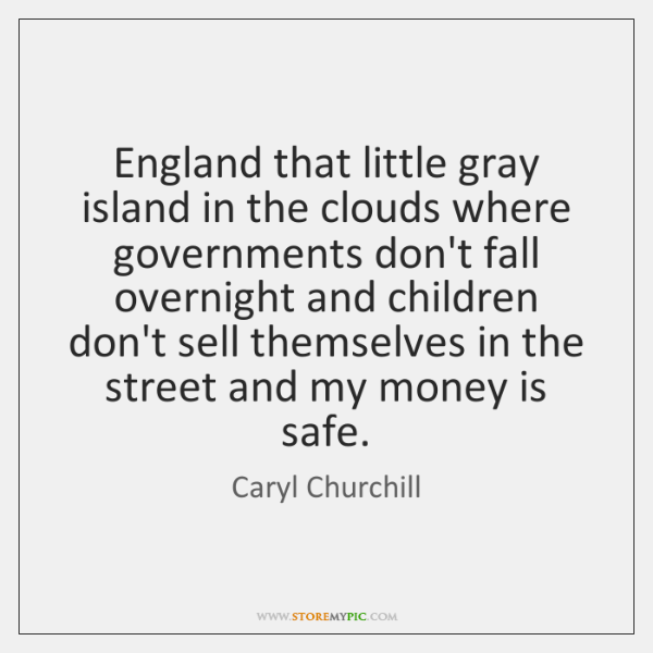 England that little gray island in the clouds where governments don't fall ...