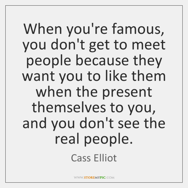 When you're famous, you don't get to meet people because they want ...