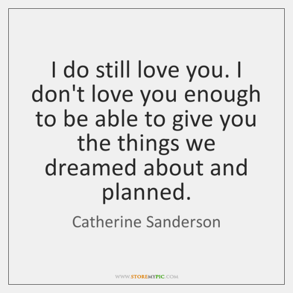 I do still love you. I don't love you enough to be ...