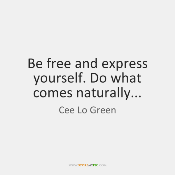 Be free and express yourself. Do what comes naturally...