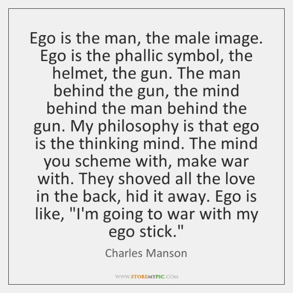 Ego is the man, the male image. Ego is the phallic symbol, ...