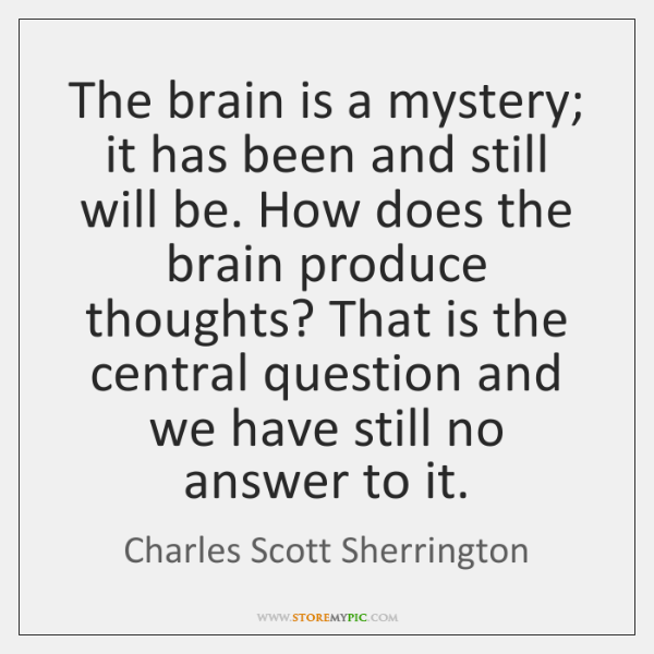 The brain is a mystery; it has been and still will be. ...