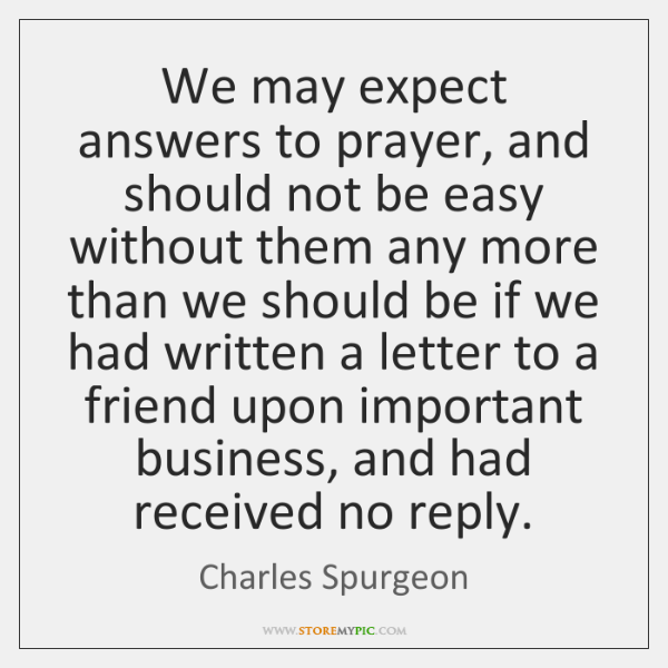 We may expect answers to prayer, and should not be easy without ...