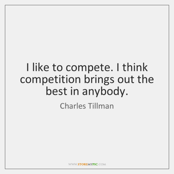 I like to compete. I think competition brings out the best in ...