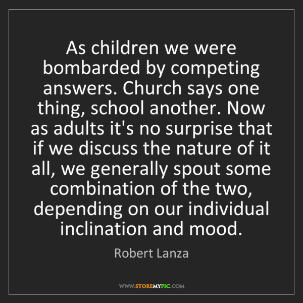 Robert Lanza: As children we were bombarded by competing answers. Church...