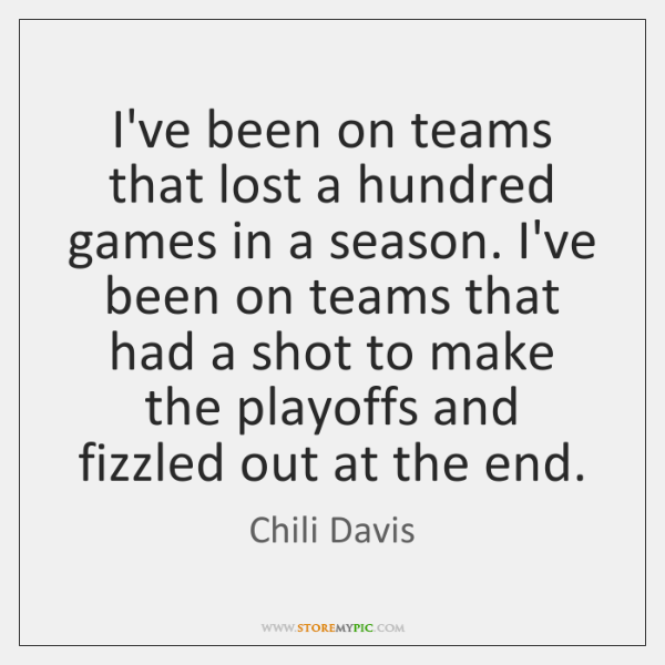 I've been on teams that lost a hundred games in a season. ...