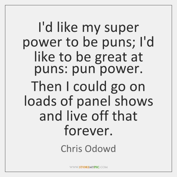 I'd like my super power to be puns; I'd like to be ...