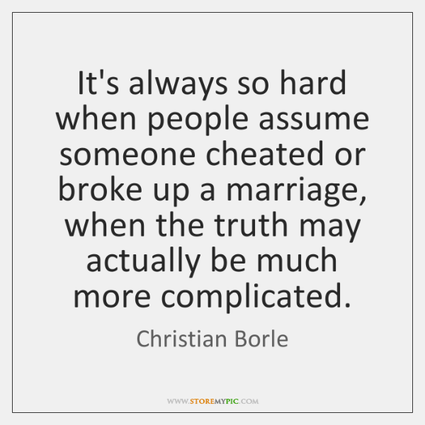 It's always so hard when people assume someone cheated or broke up ...