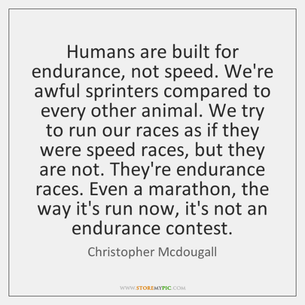 Humans are built for endurance, not speed. We're awful sprinters compared to ...