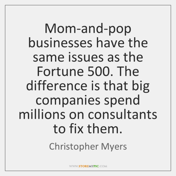 Mom-and-pop businesses have the same issues as the Fortune 500. The difference is ...