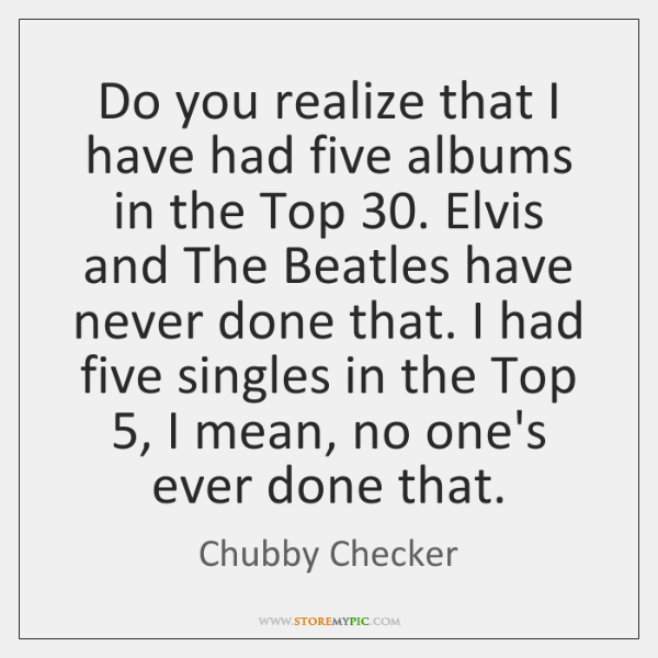 Do you realize that I have had five albums in the Top 30. ...