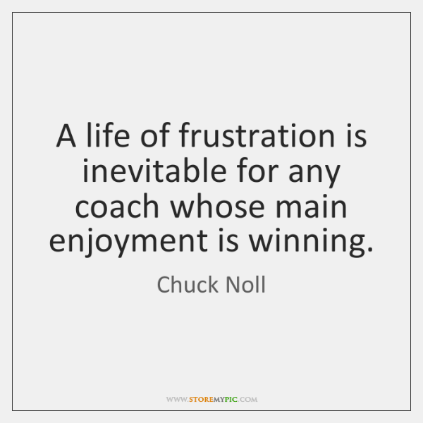 A life of frustration is inevitable for any coach whose main enjoyment ...