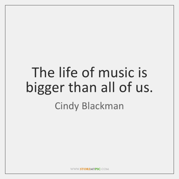 The life of music is bigger than all of us.