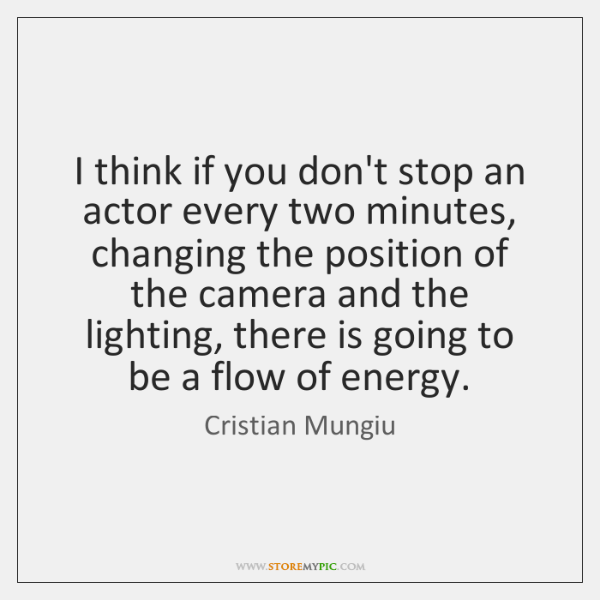 I think if you don't stop an actor every two minutes, changing ...