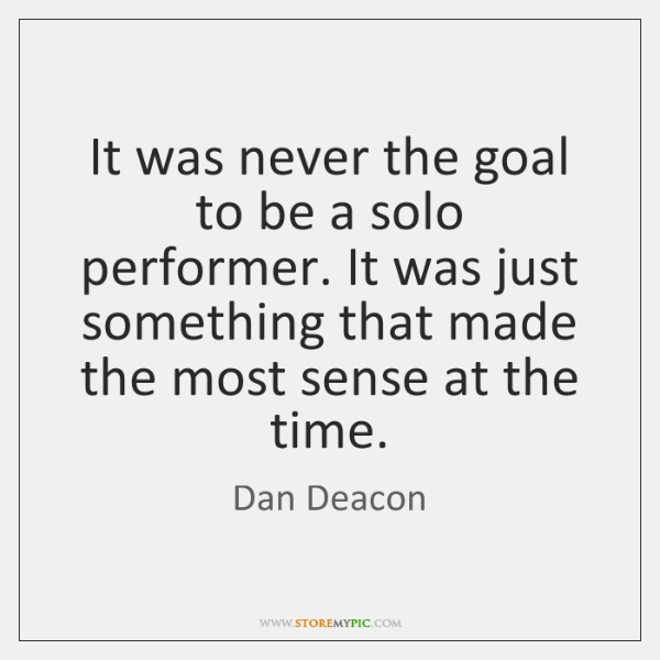 It was never the goal to be a solo performer. It was ...