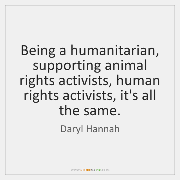 Being a humanitarian, supporting animal rights activists, human rights activists, it's all ...