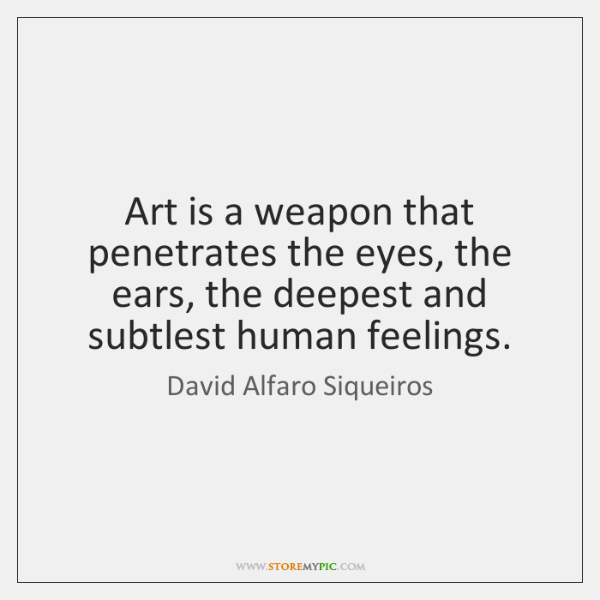 Art is a weapon that penetrates the eyes, the ears, the deepest ...