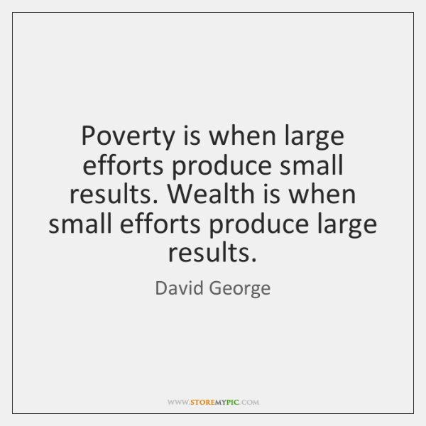 Poverty is when large efforts produce small results. Wealth is when small ...