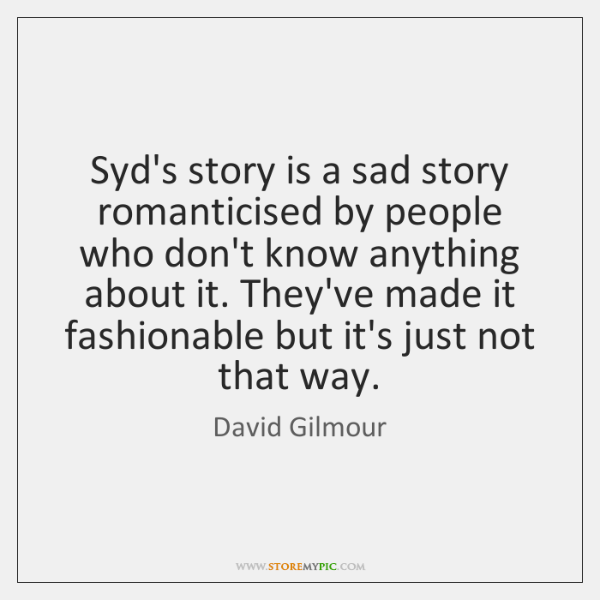 Syd's story is a sad story romanticised by people who don't know ...
