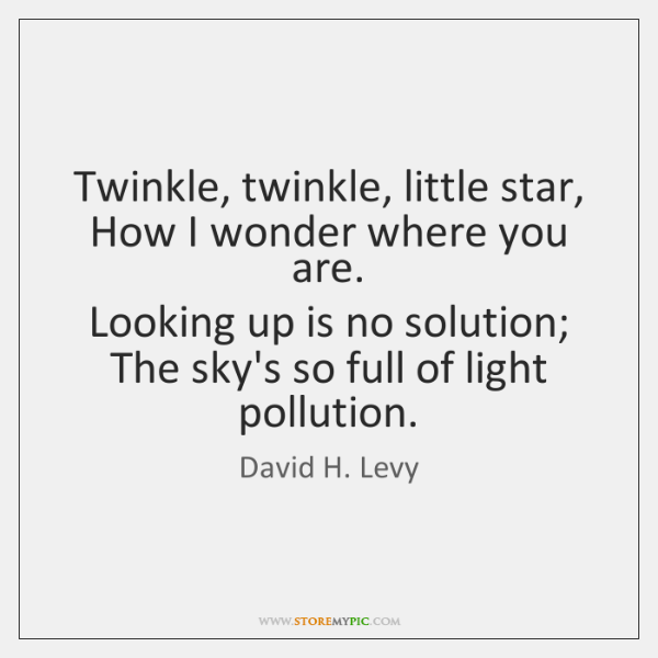 Twinkle, twinkle, little star,  How I wonder where you are.  Looking up ...