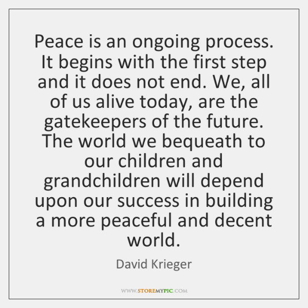 Peace is an ongoing process. It begins with the first step and ...