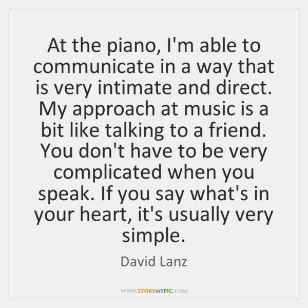 At the piano, I'm able to communicate in a way that is ...