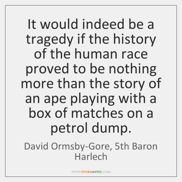 It would indeed be a tragedy if the history of the human ...