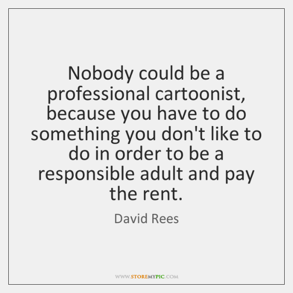 Nobody could be a professional cartoonist, because you have to do something ...