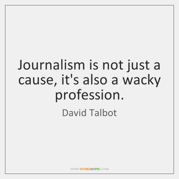 Journalism is not just a cause, it's also a wacky profession.