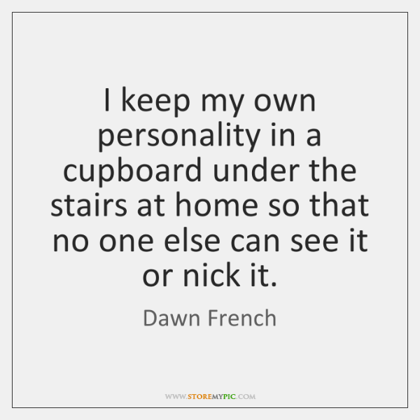 I keep my own personality in a cupboard under the stairs at ...