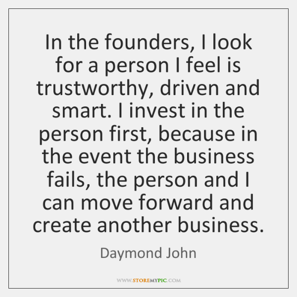 In the founders, I look for a person I feel is trustworthy, ...
