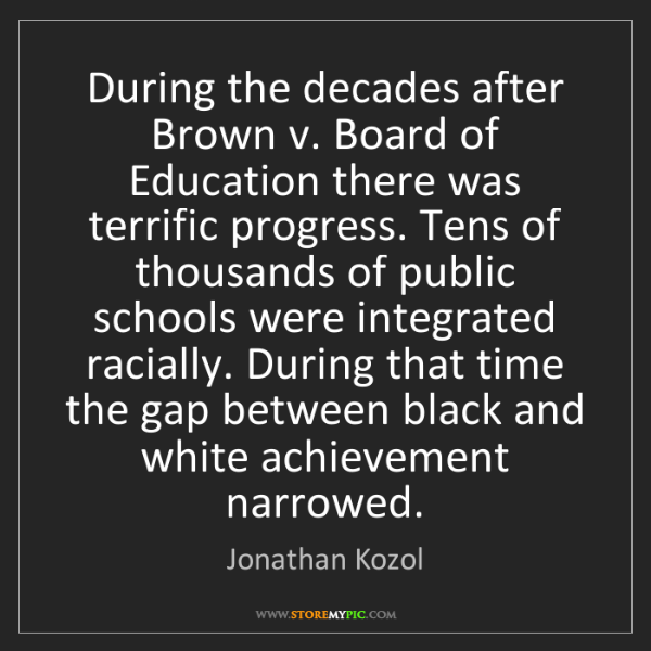 Jonathan Kozol: During the decades after Brown v. Board of Education...