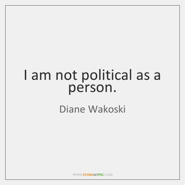 I am not political as a person.