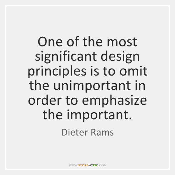 One of the most significant design principles is to omit the unimportant ...
