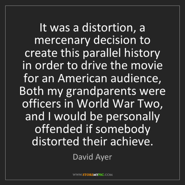 David Ayer: It was a distortion, a mercenary decision to create this...
