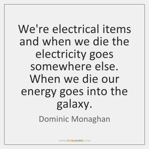 We're electrical items and when we die the electricity goes somewhere else. ...