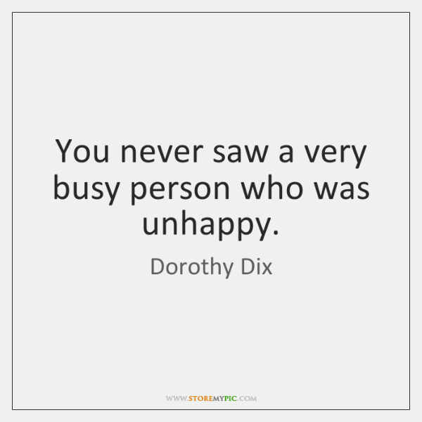 You never saw a very busy person who was unhappy.