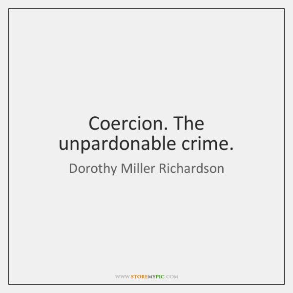 Coercion. The unpardonable crime.