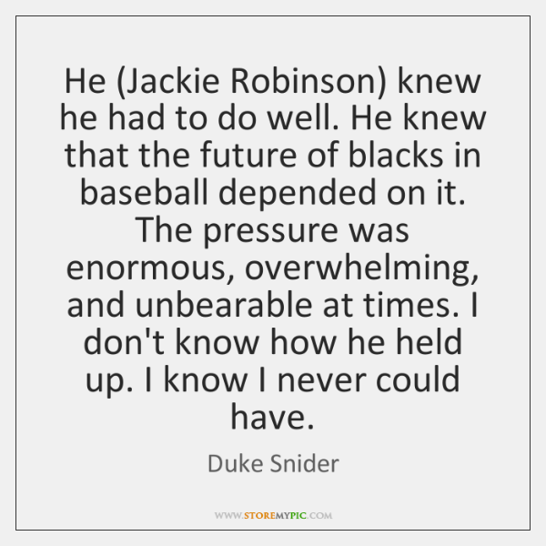 He (Jackie Robinson) knew he had to do well. He knew that ...