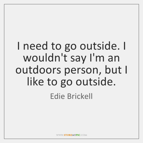 I need to go outside. I wouldn't say I'm an outdoors person, ...