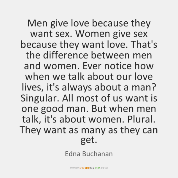 Men give love because they want sex. Women give sex because they ...