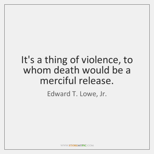 It's a thing of violence, to whom death would be a merciful ...