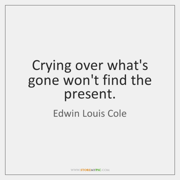 Crying over what's gone won't find the present.