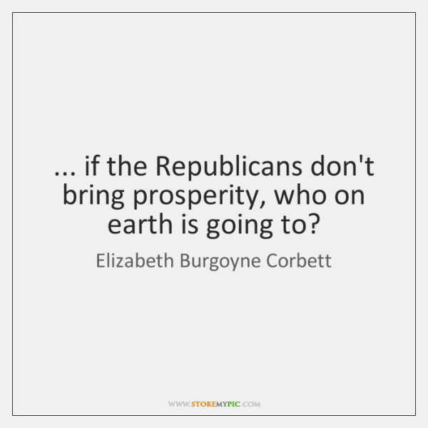 ... if the Republicans don't bring prosperity, who on earth is going to?
